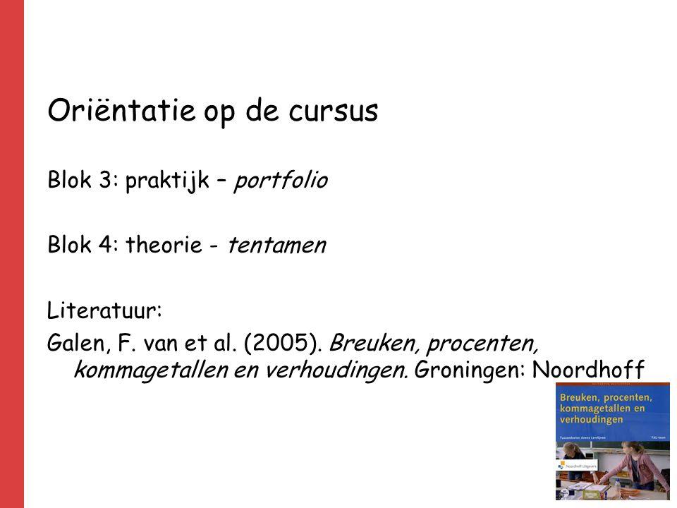 Oriëntatie op de cursus Blok 3: praktijk – portfolio Blok 4: theorie - tentamen Literatuur: Galen, F. van et al. (2005). Breuken, procenten, kommageta