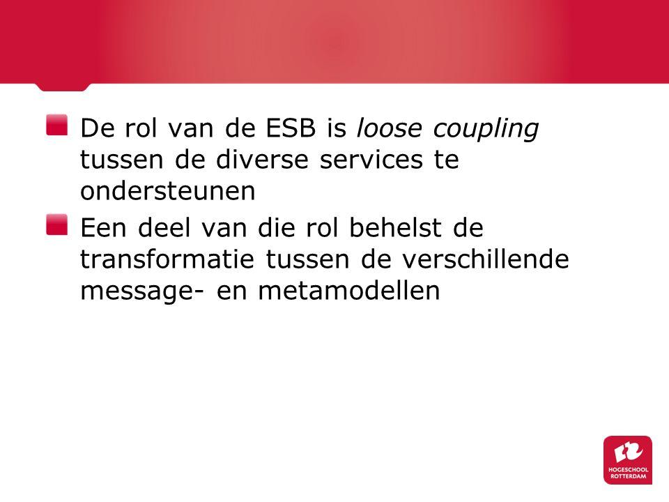 De rol van de ESB is loose coupling tussen de diverse services te ondersteunen Een deel van die rol behelst de transformatie tussen de verschillende message- en metamodellen