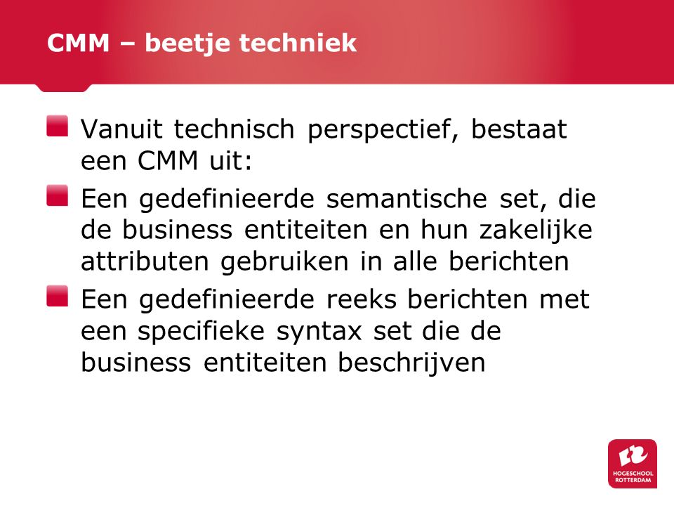 CMM – beetje techniek Vanuit technisch perspectief, bestaat een CMM uit: Een gedefinieerde semantische set, die de business entiteiten en hun zakelijke attributen gebruiken in alle berichten Een gedefinieerde reeks berichten met een specifieke syntax set die de business entiteiten beschrijven
