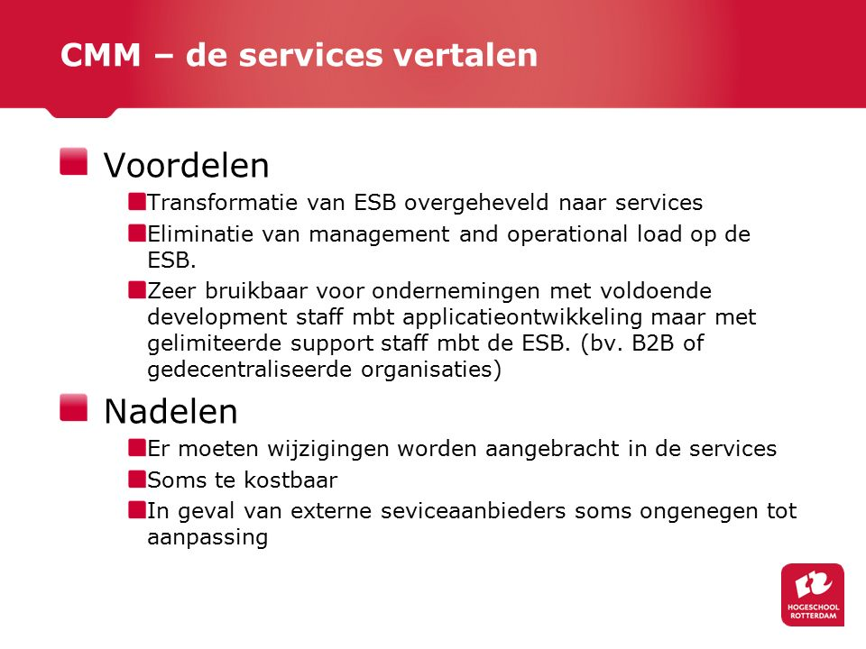 CMM – de services vertalen Voordelen Transformatie van ESB overgeheveld naar services Eliminatie van management and operational load op de ESB.