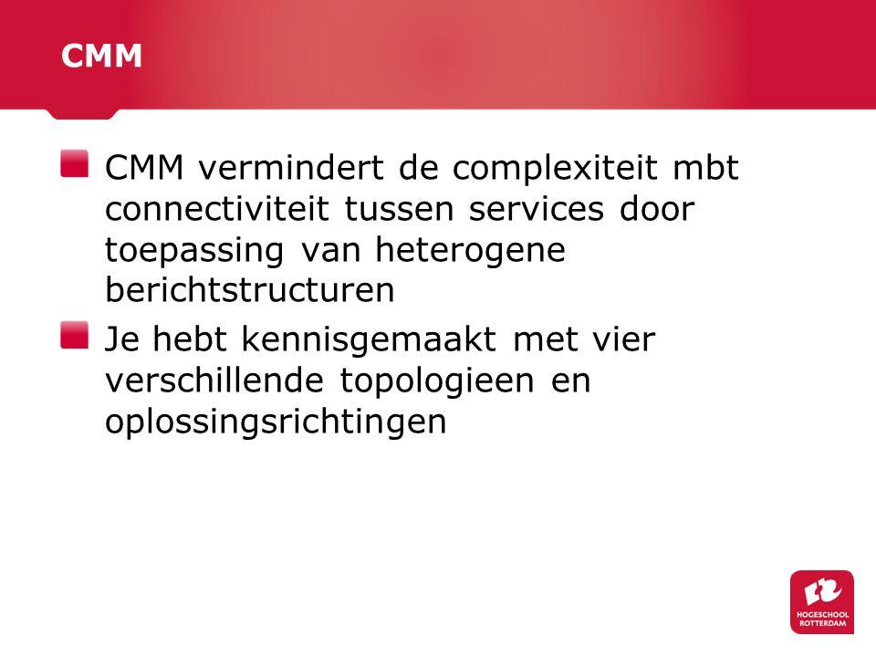 CMM CMM vermindert de complexiteit mbt connectiviteit tussen services door toepassing van heterogene berichtstructuren Je hebt kennisgemaakt met vier verschillende topologieen en oplossingsrichtingen