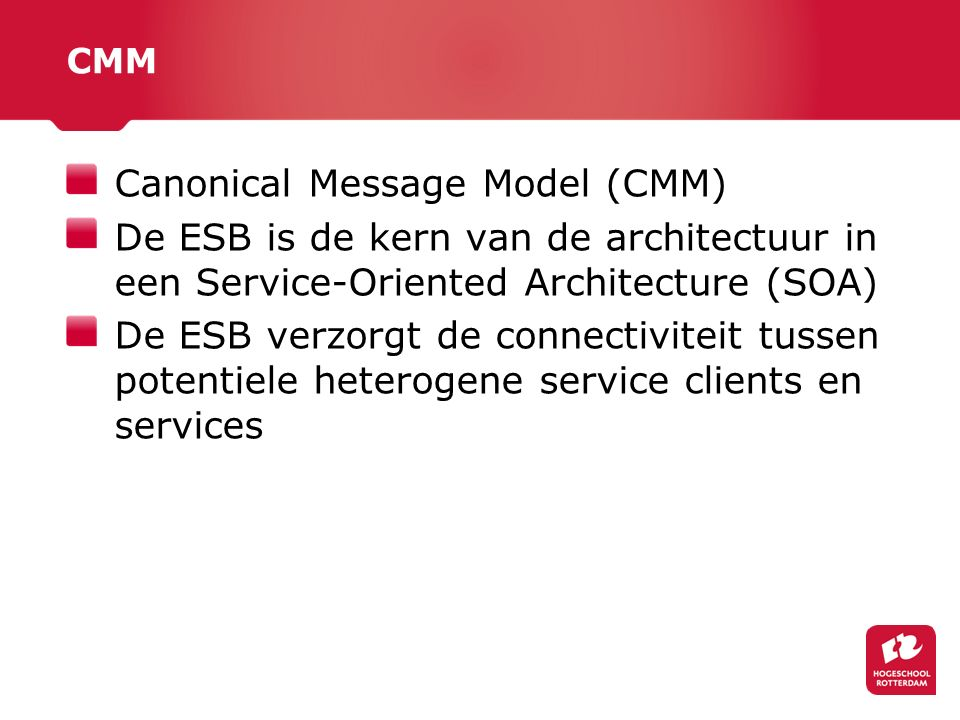CMM Canonical Message Model (CMM) De ESB is de kern van de architectuur in een Service-Oriented Architecture (SOA) De ESB verzorgt de connectiviteit tussen potentiele heterogene service clients en services