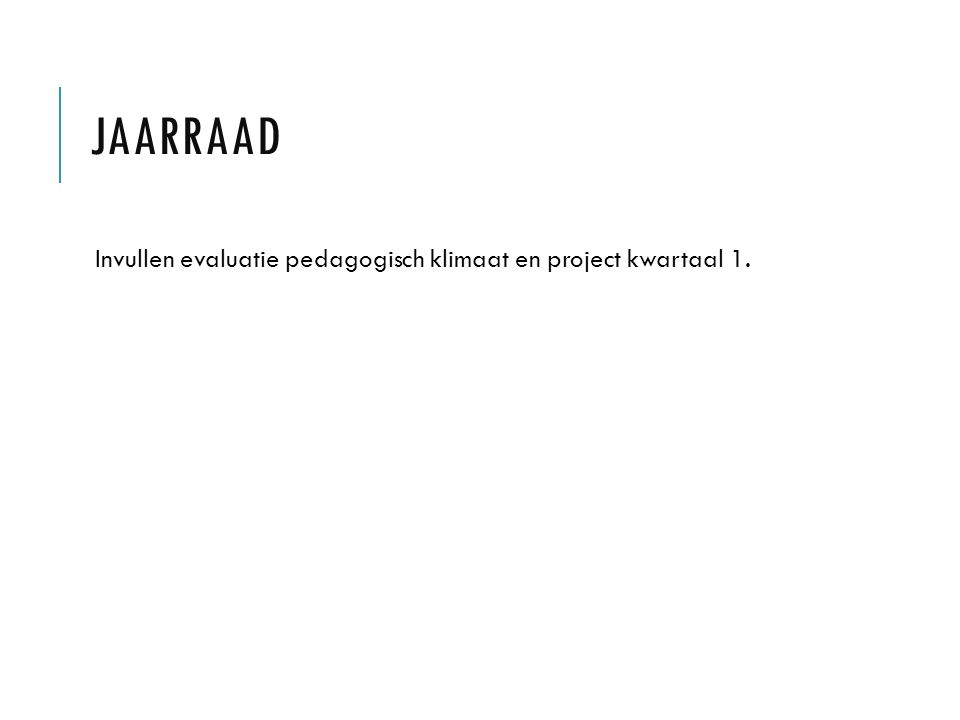 JAARRAAD Invullen evaluatie pedagogisch klimaat en project kwartaal 1.