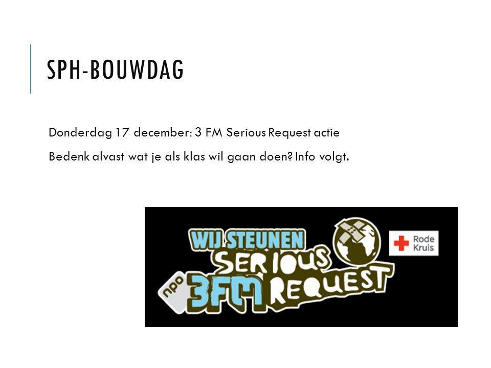 SPH-BOUWDAG Donderdag 17 december: 3 FM Serious Request actie Bedenk alvast wat je als klas wil gaan doen.