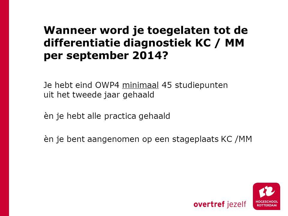 Wanneer word je toegelaten tot de differentiatie diagnostiek KC / MM per september 2014? Je hebt eind OWP4 minimaal 45 studiepunten uit het tweede jaa