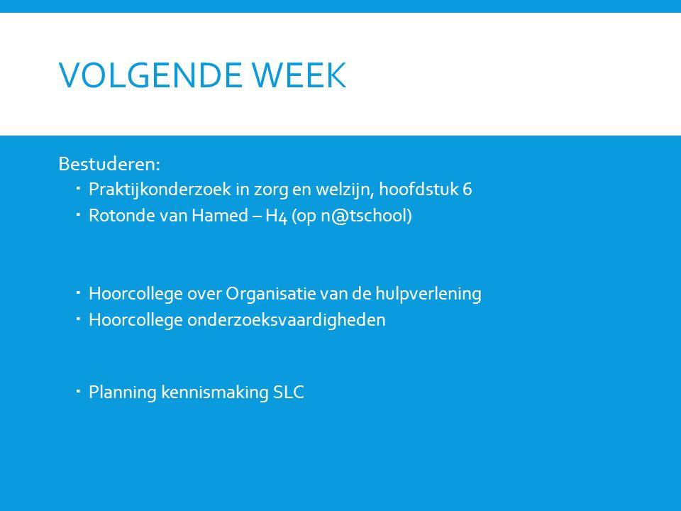 VOLGENDE WEEK Bestuderen:  Praktijkonderzoek in zorg en welzijn, hoofdstuk 6  Rotonde van Hamed – H4 (op n@tschool)  Hoorcollege over Organisatie van de hulpverlening  Hoorcollege onderzoeksvaardigheden  Planning kennismaking SLC