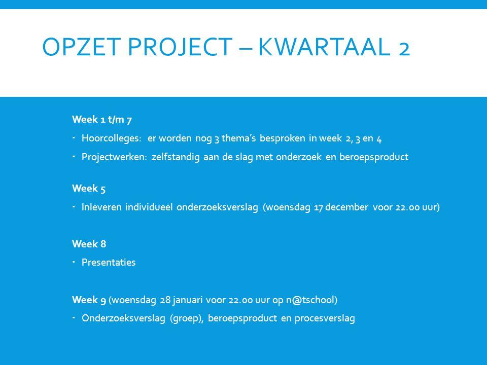 OPZET PROJECT – KWARTAAL 2 Week 1 t/m 7  Hoorcolleges: er worden nog 3 thema's besproken in week 2, 3 en 4  Projectwerken: zelfstandig aan de slag met onderzoek en beroepsproduct Week 5  Inleveren individueel onderzoeksverslag (woensdag 17 december voor 22.00 uur) Week 8  Presentaties Week 9 (woensdag 28 januari voor 22.00 uur op n@tschool)  Onderzoeksverslag (groep), beroepsproduct en procesverslag