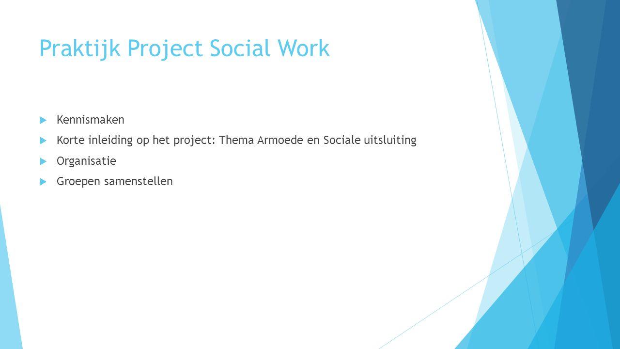Praktijk Project Social Work  Kennismaken  Korte inleiding op het project: Thema Armoede en Sociale uitsluiting  Organisatie  Groepen samenstellen