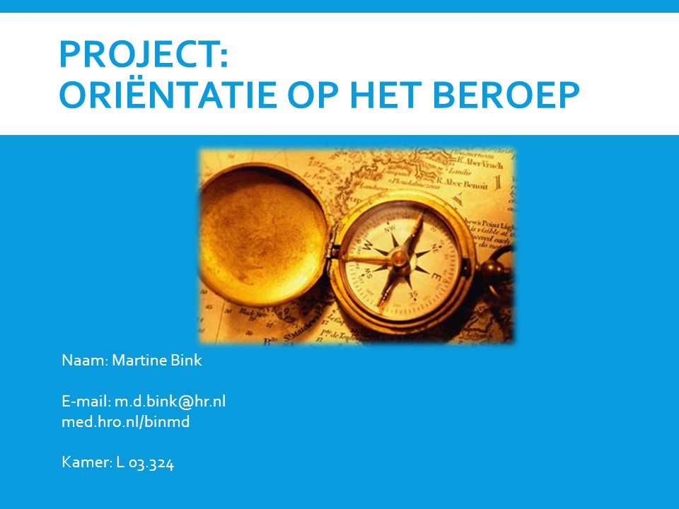 PROJECT: ORIËNTATIE OP HET BEROEP Naam: Martine Bink E-mail: m.d.bink@hr.nl med.hro.nl/binmd Kamer: L 03.324