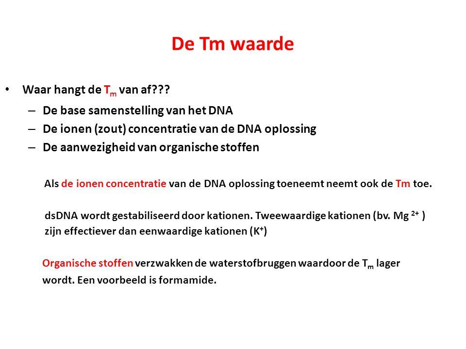 De Tm waarde Waar hangt de T m van af??? – De base samenstelling van het DNA – De ionen (zout) concentratie van de DNA oplossing – De aanwezigheid van