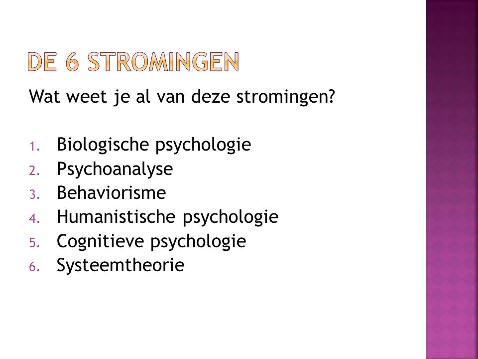 Wat weet je al van deze stromingen? 1. Biologische psychologie 2. Psychoanalyse 3. Behaviorisme 4. Humanistische psychologie 5. Cognitieve psychologie