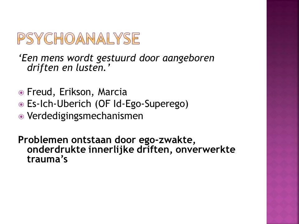 'Een mens wordt gestuurd door aangeboren driften en lusten.'  Freud, Erikson, Marcia  Es-Ich-Uberich (OF Id-Ego-Superego)  Verdedigingsmechanismen