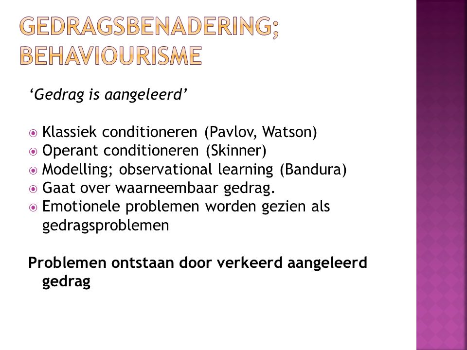 'Gedrag is aangeleerd'  Klassiek conditioneren (Pavlov, Watson)  Operant conditioneren (Skinner)  Modelling; observational learning (Bandura)  Gaat over waarneembaar gedrag.