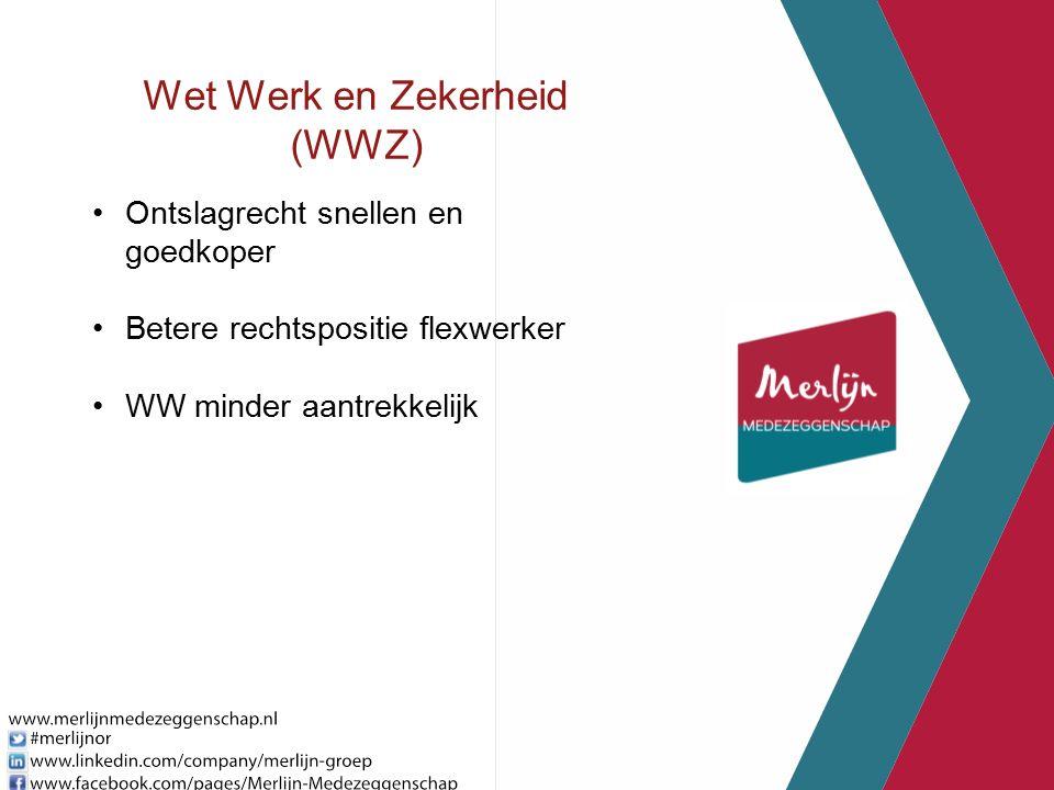 Wet Werk en Zekerheid (WWZ) Ontslagrecht snellen en goedkoper Betere rechtspositie flexwerker WW minder aantrekkelijk