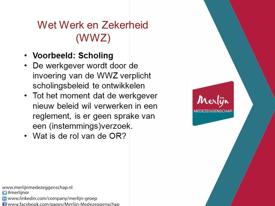 Wet Werk en Zekerheid (WWZ) Voorbeeld: Scholing De werkgever wordt door de invoering van de WWZ verplicht scholingsbeleid te ontwikkelen Tot het moment dat de werkgever nieuw beleid wil verwerken in een reglement, is er geen sprake van een (instemmings)verzoek.