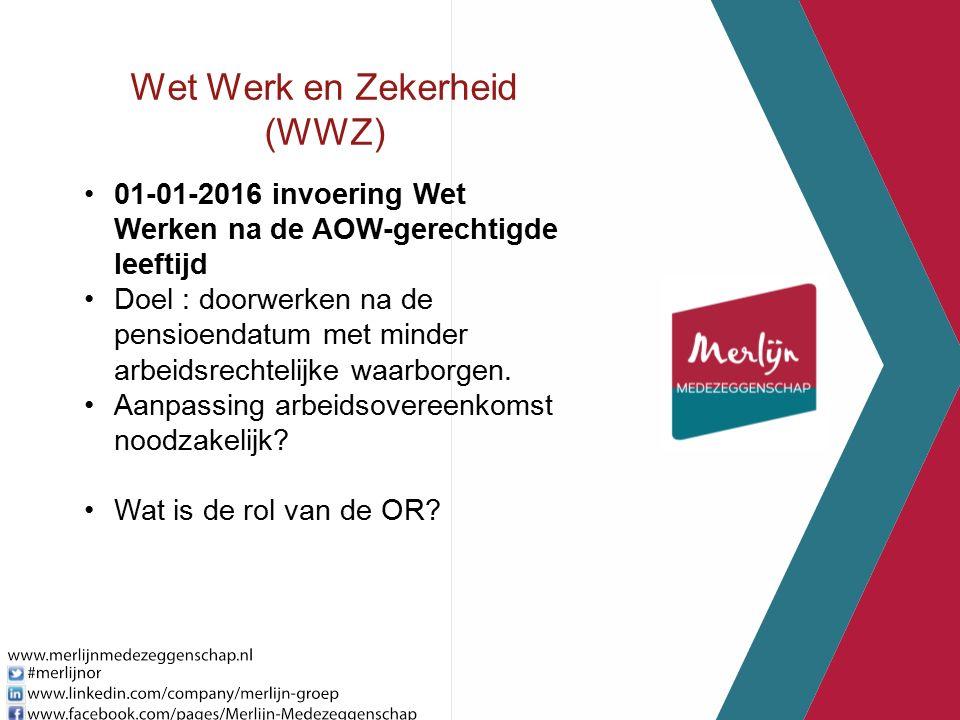 Wet Werk en Zekerheid (WWZ) 01-01-2016 invoering Wet Werken na de AOW-gerechtigde leeftijd Doel : doorwerken na de pensioendatum met minder arbeidsrechtelijke waarborgen.