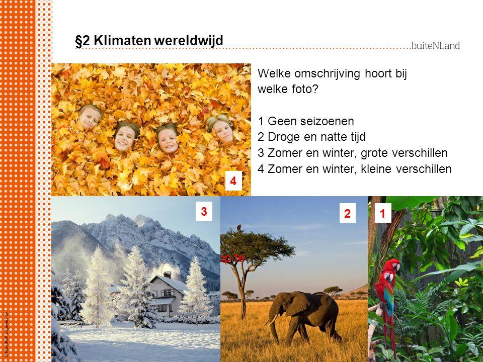 §2 Klimaten wereldwijd Welke omschrijving hoort bij welke foto? 1 Geen seizoenen 2 Droge en natte tijd 3 Zomer en winter, grote verschillen 4 Zomer en