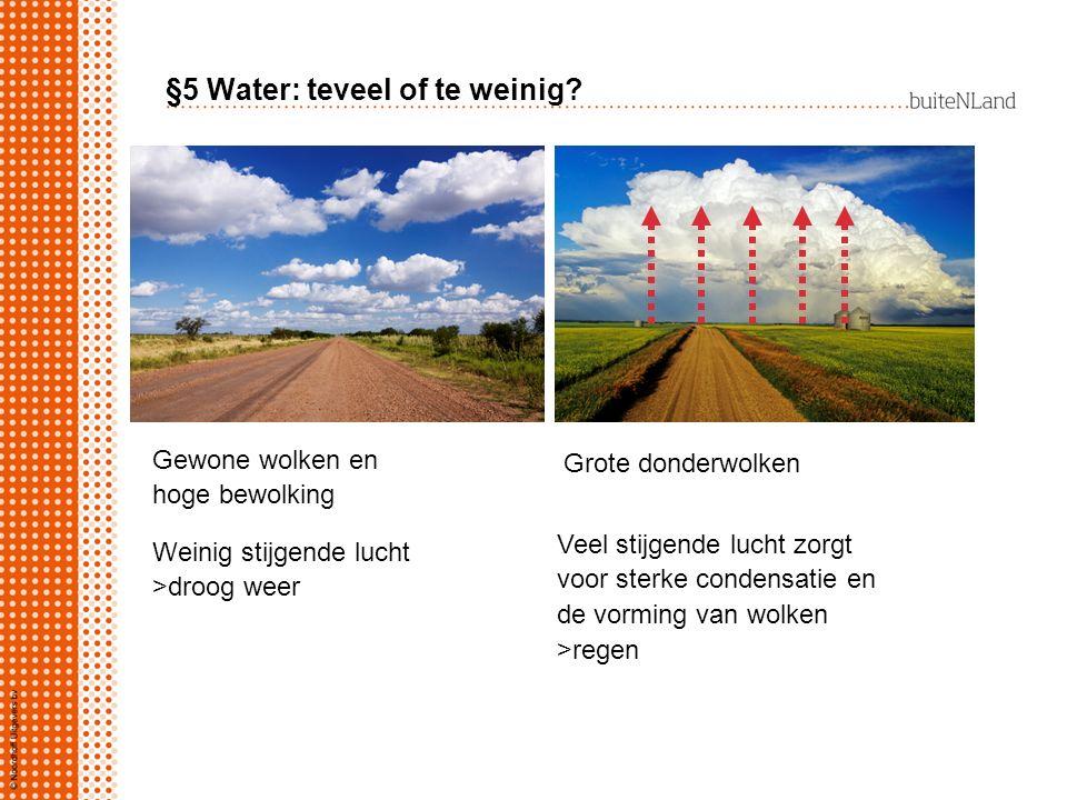 §5 Water: teveel of te weinig? Gewone wolken en hoge bewolking Grote donderwolken Veel stijgende lucht zorgt voor sterke condensatie en de vorming van