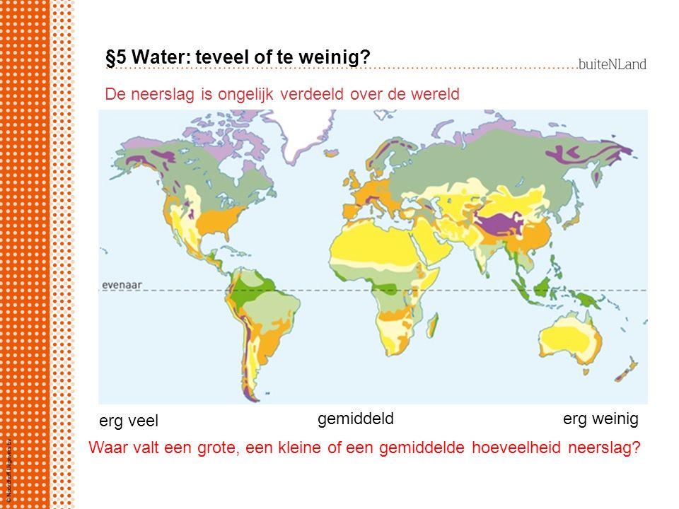 §5 Water: teveel of te weinig? De neerslag is ongelijk verdeeld over de wereld erg veel gemiddelderg weinig Waar valt een grote, een kleine of een gem