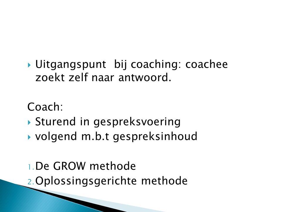  Uitgangspunt bij coaching: coachee zoekt zelf naar antwoord. Coach:  Sturend in gespreksvoering  volgend m.b.t gespreksinhoud 1. De GROW methode 2