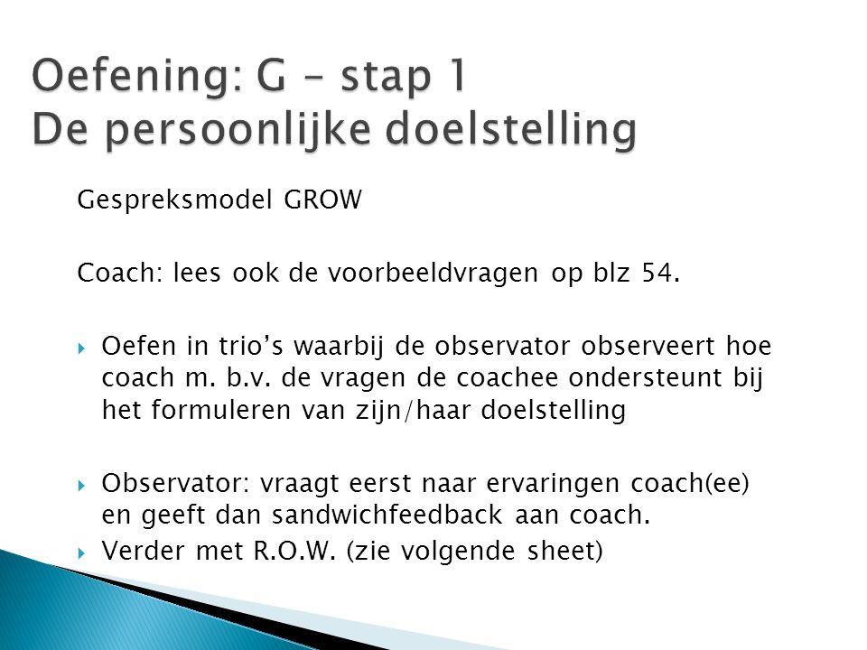 Gespreksmodel GROW Coach: lees ook de voorbeeldvragen op blz 54.  Oefen in trio's waarbij de observator observeert hoe coach m. b.v. de vragen de coa