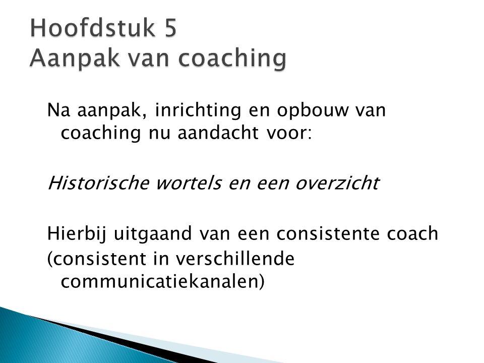 Na aanpak, inrichting en opbouw van coaching nu aandacht voor: Historische wortels en een overzicht Hierbij uitgaand van een consistente coach (consis