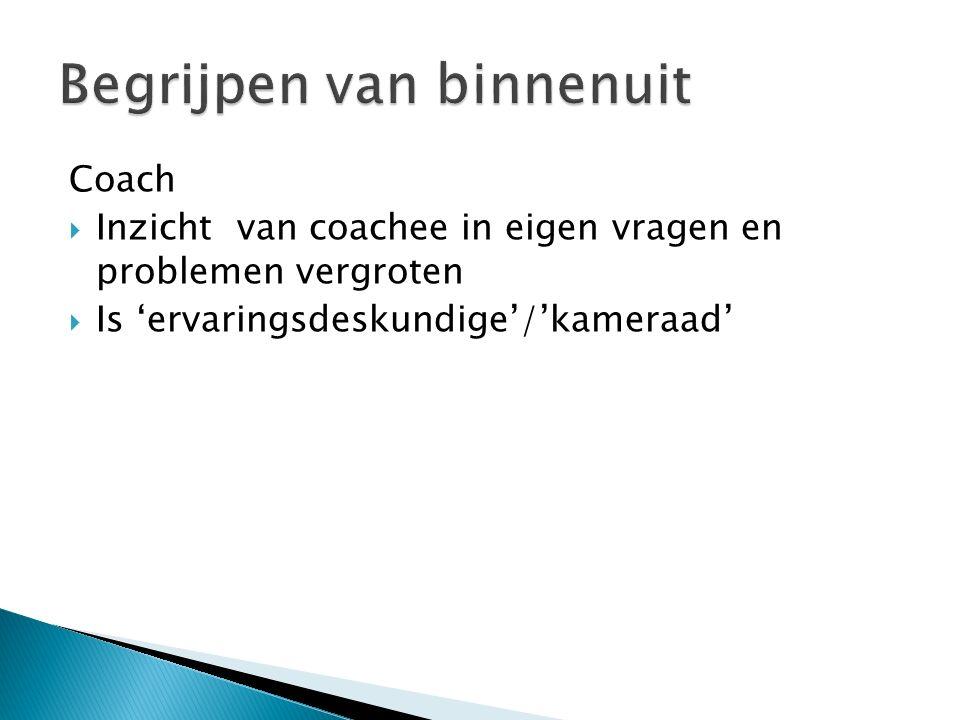 Coach  Inzicht van coachee in eigen vragen en problemen vergroten  Is 'ervaringsdeskundige'/'kameraad'