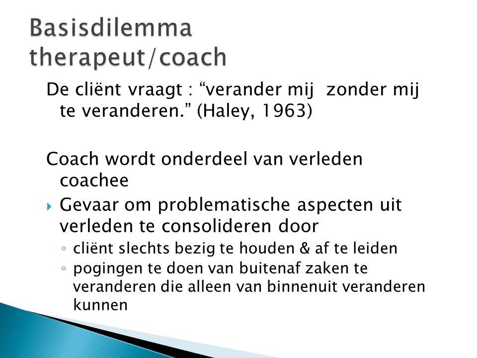 """De cliënt vraagt : """"verander mij zonder mij te veranderen."""" (Haley, 1963) Coach wordt onderdeel van verleden coachee  Gevaar om problematische aspect"""