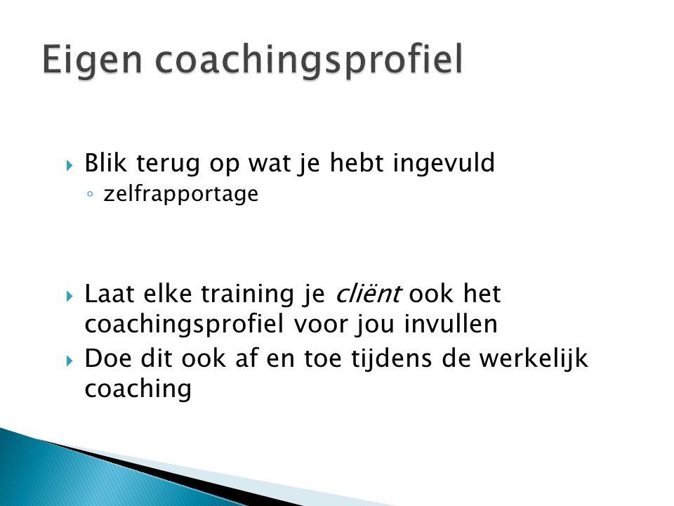  Blik terug op wat je hebt ingevuld ◦ zelfrapportage  Laat elke training je cliënt ook het coachingsprofiel voor jou invullen  Doe dit ook af en to