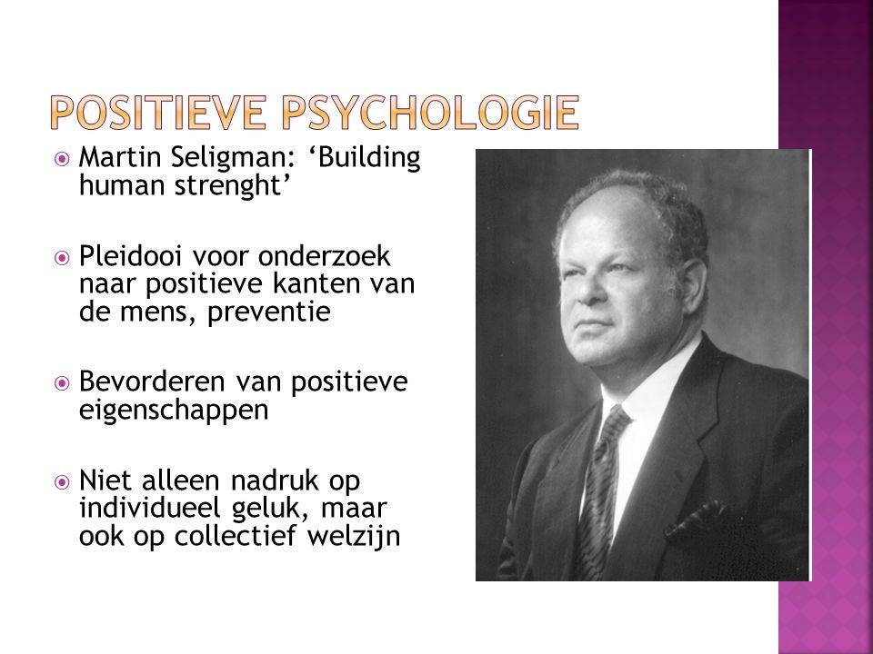  Martin Seligman: 'Building human strenght'  Pleidooi voor onderzoek naar positieve kanten van de mens, preventie  Bevorderen van positieve eigenschappen  Niet alleen nadruk op individueel geluk, maar ook op collectief welzijn
