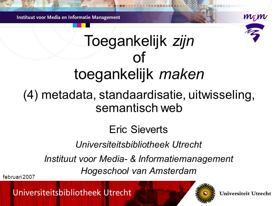 Eric Sieverts Universiteitsbibliotheek Utrecht Instituut voor Media- & Informatiemanagement Hogeschool van Amsterdam februari 2007 Toegankelijk zijn of toegankelijk maken (4) metadata, standaardisatie, uitwisseling, semantisch web