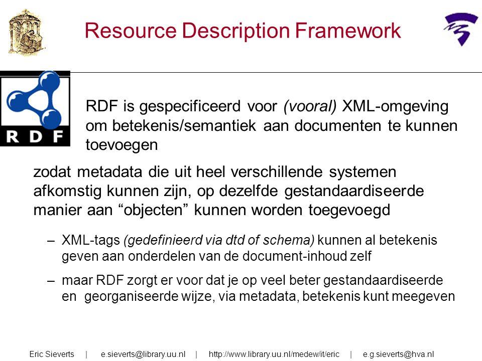 Resource Description Framework RDF is gespecificeerd voor (vooral) XML-omgeving om betekenis/semantiek aan documenten te kunnen toevoegen zodat metadata die uit heel verschillende systemen afkomstig kunnen zijn, op dezelfde gestandaardiseerde manier aan objecten kunnen worden toegevoegd –XML-tags (gedefinieerd via dtd of schema) kunnen al betekenis geven aan onderdelen van de document-inhoud zelf –maar RDF zorgt er voor dat je op veel beter gestandaardiseerde en georganiseerde wijze, via metadata, betekenis kunt meegeven Eric Sieverts | e.sieverts@library.uu.nl | http://www.library.uu.nl/medew/it/eric | e.g.sieverts@hva.nl