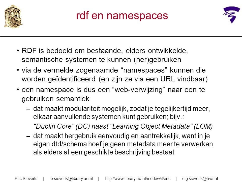 rdf en namespaces RDF is bedoeld om bestaande, elders ontwikkelde, semantische systemen te kunnen (her)gebruiken via de vermelde zogenaamde namespaces kunnen die worden geïdentificeerd (en zijn ze via een URL vindbaar) een namespace is dus een web-verwijzing naar een te gebruiken semantiek –dat maakt modulariteit mogelijk, zodat je tegelijkertijd meer, elkaar aanvullende systemen kunt gebruiken; bijv.: Dublin Core (DC) naast Learning Object Metadata (LOM) –dat maakt hergebruik eenvoudig en aantrekkelijk, want in je eigen dtd/schema hoef je geen metadata meer te verwerken als elders al een geschikte beschrijving bestaat Eric Sieverts | e.sieverts@library.uu.nl | http://www.library.uu.nl/medew/it/eric | e.g.sieverts@hva.nl