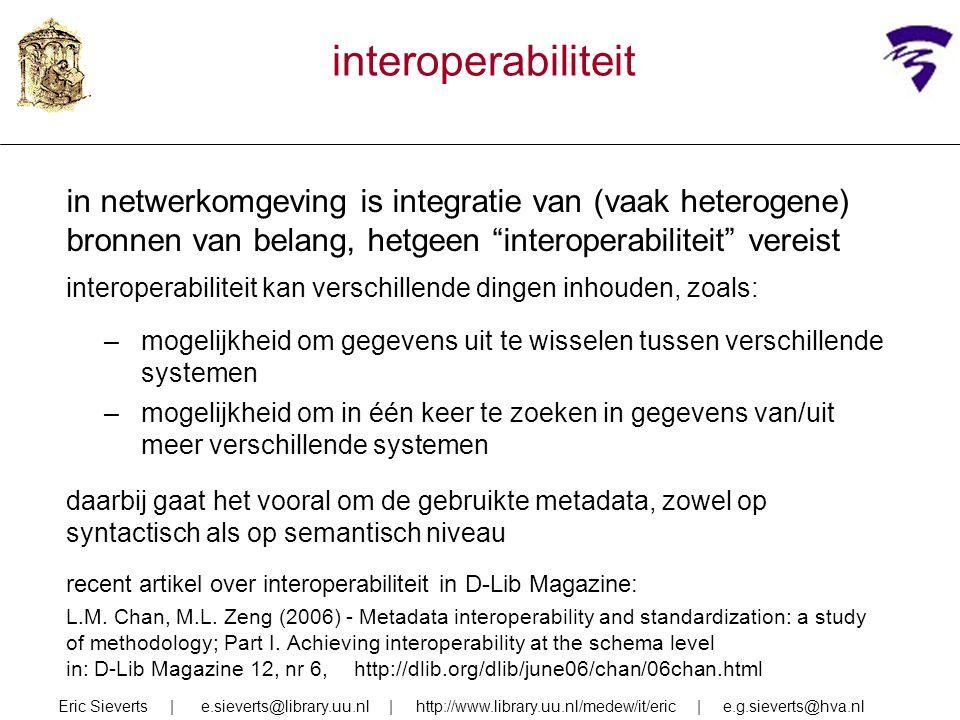 interoperabiliteit in netwerkomgeving is integratie van (vaak heterogene) bronnen van belang, hetgeen interoperabiliteit vereist interoperabiliteit kan verschillende dingen inhouden, zoals: –mogelijkheid om gegevens uit te wisselen tussen verschillende systemen –mogelijkheid om in één keer te zoeken in gegevens van/uit meer verschillende systemen daarbij gaat het vooral om de gebruikte metadata, zowel op syntactisch als op semantisch niveau recent artikel over interoperabiliteit in D-Lib Magazine: L.M.