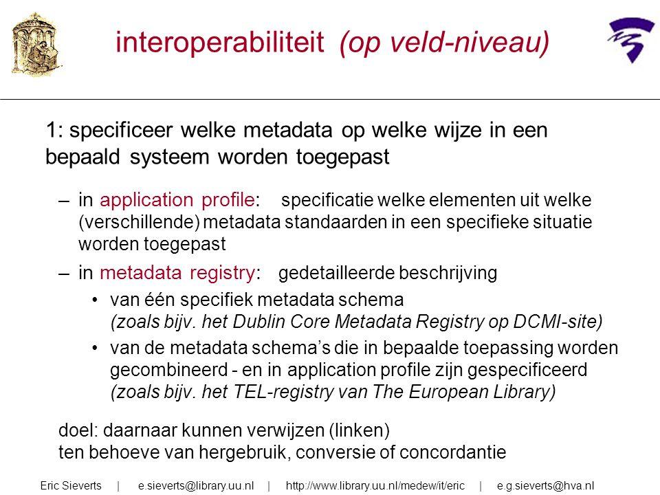interoperabiliteit (op veld-niveau) 1: specificeer welke metadata op welke wijze in een bepaald systeem worden toegepast –in application profile: spec