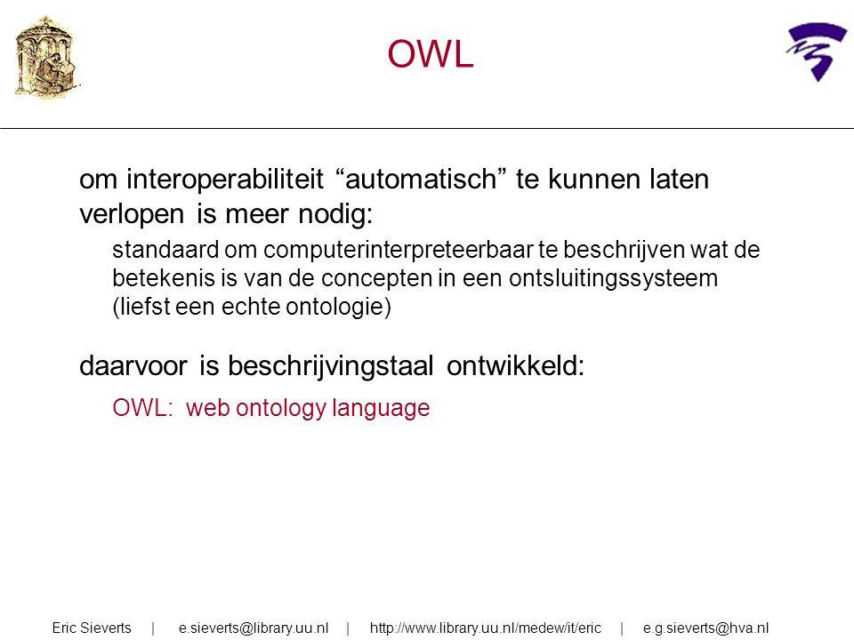 OWL om interoperabiliteit automatisch te kunnen laten verlopen is meer nodig: standaard om computerinterpreteerbaar te beschrijven wat de betekenis is van de concepten in een ontsluitingssysteem (liefst een echte ontologie) daarvoor is beschrijvingstaal ontwikkeld: OWL: web ontology language Eric Sieverts | e.sieverts@library.uu.nl | http://www.library.uu.nl/medew/it/eric | e.g.sieverts@hva.nl