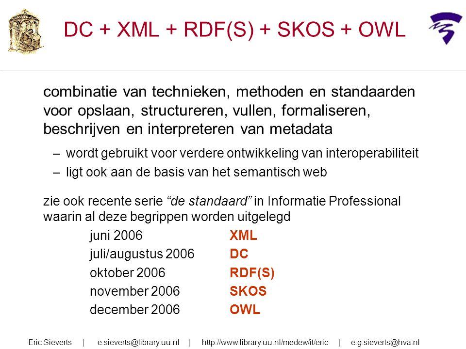 DC + XML + RDF(S) + SKOS + OWL combinatie van technieken, methoden en standaarden voor opslaan, structureren, vullen, formaliseren, beschrijven en interpreteren van metadata –wordt gebruikt voor verdere ontwikkeling van interoperabiliteit –ligt ook aan de basis van het semantisch web zie ook recente serie de standaard in Informatie Professional waarin al deze begrippen worden uitgelegd juni 2006XML juli/augustus 2006DC oktober 2006RDF(S) november 2006SKOS december 2006OWL Eric Sieverts | e.sieverts@library.uu.nl | http://www.library.uu.nl/medew/it/eric | e.g.sieverts@hva.nl