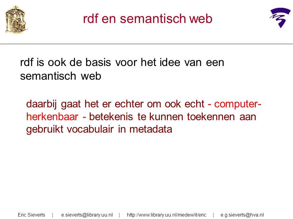 rdf en semantisch web rdf is ook de basis voor het idee van een semantisch web daarbij gaat het er echter om ook echt - computer- herkenbaar - betekenis te kunnen toekennen aan gebruikt vocabulair in metadata Eric Sieverts | e.sieverts@library.uu.nl | http://www.library.uu.nl/medew/it/eric | e.g.sieverts@hva.nl