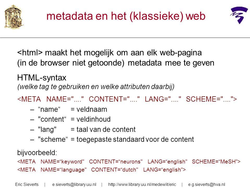 metadata en het (klassieke) web maakt het mogelijk om aan elk web-pagina (in de browser niet getoonde) metadata mee te geven HTML-syntax (welke tag te gebruiken en welke attributen daarbij) – name = veldnaam – content = veldinhoud – lang = taal van de content – scheme = toegepaste standaard voor de content bijvoorbeeld: Eric Sieverts | e.sieverts@library.uu.nl | http://www.library.uu.nl/medew/it/eric | e.g.sieverts@hva.nl
