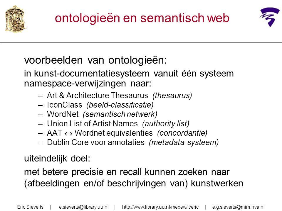 ontologieën en semantisch web voorbeelden van ontologieën: in kunst-documentatiesysteem vanuit één systeem namespace-verwijzingen naar: –Art & Architecture Thesaurus (thesaurus) –IconClass (beeld-classificatie) –WordNet (semantisch netwerk) –Union List of Artist Names (authority list) –AAT  Wordnet equivalenties (concordantie) –Dublin Core voor annotaties (metadata-systeem) uiteindelijk doel: met betere precisie en recall kunnen zoeken naar (afbeeldingen en/of beschrijvingen van) kunstwerken Eric Sieverts | e.sieverts@library.uu.nl | http://www.library.uu.nl/medew/it/eric | e.g.sieverts@mim.hva.nl
