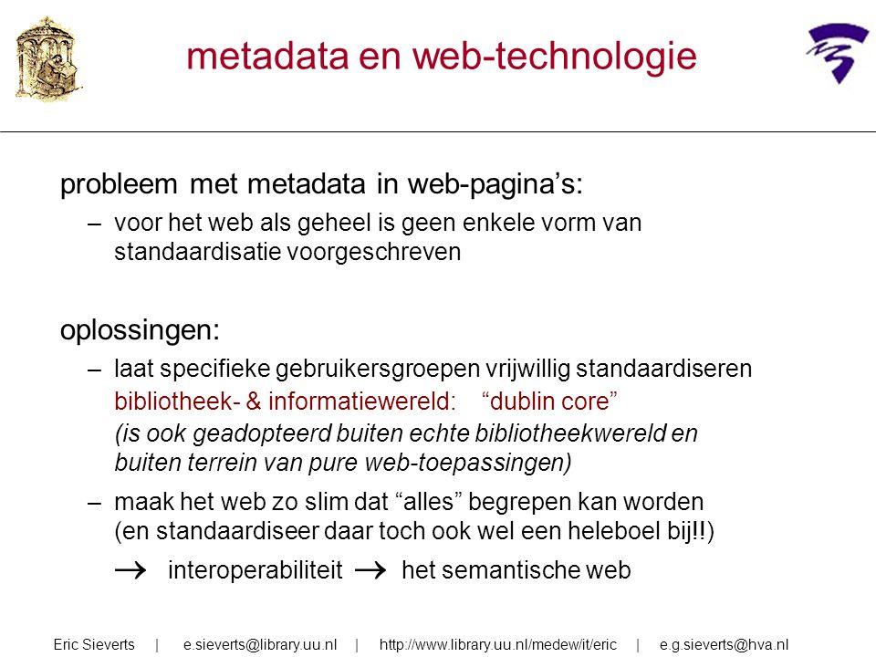 metadata en web-technologie probleem met metadata in web-pagina's: –voor het web als geheel is geen enkele vorm van standaardisatie voorgeschreven oplossingen: –laat specifieke gebruikersgroepen vrijwillig standaardiseren bibliotheek- & informatiewereld: dublin core (is ook geadopteerd buiten echte bibliotheekwereld en buiten terrein van pure web-toepassingen) –maak het web zo slim dat alles begrepen kan worden (en standaardiseer daar toch ook wel een heleboel bij!!)  interoperabiliteit  het semantische web Eric Sieverts | e.sieverts@library.uu.nl | http://www.library.uu.nl/medew/it/eric | e.g.sieverts@hva.nl