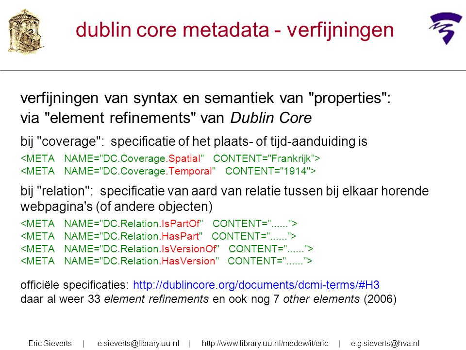 dublin core metadata - verfijningen verfijningen van syntax en semantiek van properties : via element refinements van Dublin Core bij coverage : specificatie of het plaats- of tijd-aanduiding is bij relation : specificatie van aard van relatie tussen bij elkaar horende webpagina s (of andere objecten) officiële specificaties: http://dublincore.org/documents/dcmi-terms/#H3 daar al weer 33 element refinements en ook nog 7 other elements (2006) Eric Sieverts | e.sieverts@library.uu.nl | http://www.library.uu.nl/medew/it/eric | e.g.sieverts@hva.nl