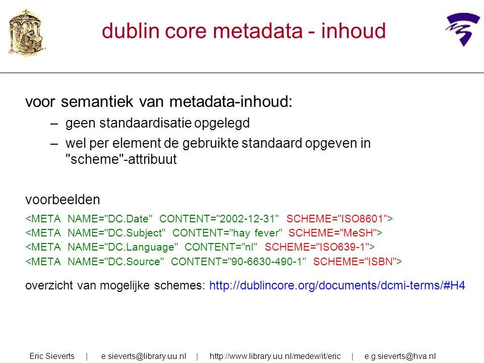 dublin core metadata - inhoud voor semantiek van metadata-inhoud: –geen standaardisatie opgelegd –wel per element de gebruikte standaard opgeven in scheme -attribuut voorbeelden overzicht van mogelijke schemes: http://dublincore.org/documents/dcmi-terms/#H4 Eric Sieverts | e.sieverts@library.uu.nl | http://www.library.uu.nl/medew/it/eric | e.g.sieverts@hva.nl