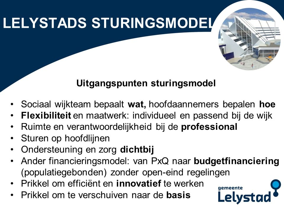 PowerPoint presentatie Lelystad LELYSTADS STURINGSMODEL Uitgangspunten sturingsmodel Sociaal wijkteam bepaalt wat, hoofdaannemers bepalen hoe Flexibil