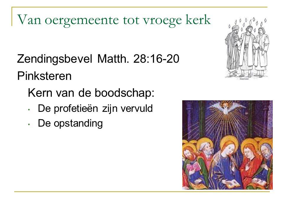 Van oergemeente tot vroege kerk Zendingsbevel Matth. 28:16-20 Pinksteren Kern van de boodschap: De profetieën zijn vervuld De opstanding
