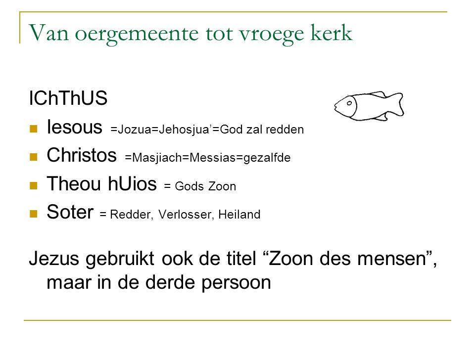 Van oergemeente tot vroege kerk IChThUS Iesous =Jozua=Jehosjua'=God zal redden Christos =Masjiach=Messias=gezalfde Theou hUios = Gods Zoon Soter = Redder, Verlosser, Heiland Jezus gebruikt ook de titel Zoon des mensen , maar in de derde persoon