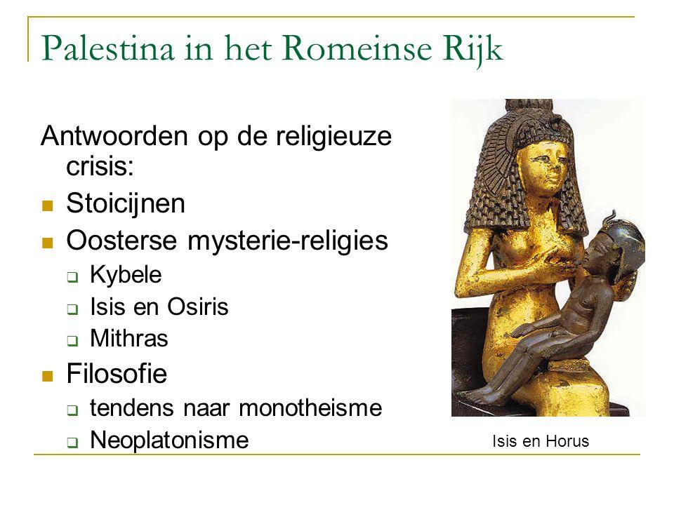 Palestina in het Romeinse Rijk Antwoorden op de religieuze crisis: Stoicijnen Oosterse mysterie-religies  Kybele  Isis en Osiris  Mithras Filosofie  tendens naar monotheisme  Neoplatonisme Isis en Horus