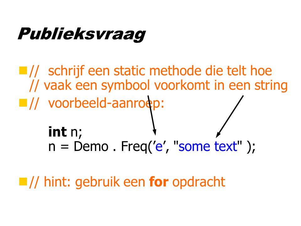 Publieksvraag n//schrijf een static methode die telt hoe // vaak een symbool voorkomt in een string n//voorbeeld-aanroep: int n; n = Demo.