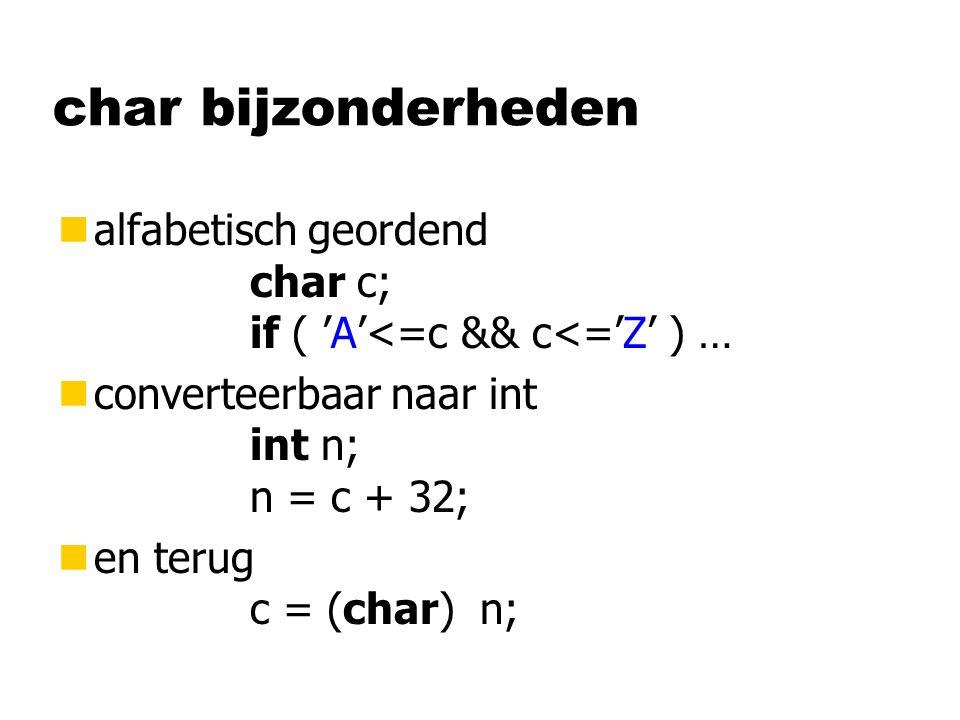 char bijzonderheden nalfabetisch geordend char c; if ( 'A'<=c && c<='Z' ) … nconverteerbaar naar int int n; n = c + 32; nen terug c = (char) n;