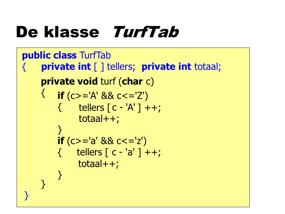 public class TurfTab { private int [ ] tellers; private int totaal; De klasse TurfTab private void turf (char c) { } tellers [ ] ++; totaal++; } if (c